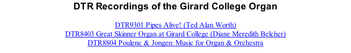 DTR Recordings of the Girard College Organ  DTR9301 Pipes Alive! (Ted Alan Worth) DTR8403 Great Skinner Organ at Girard College (Diane Meredith Belcher) DTR8804 Poulenc & Jongen: Music for Organ & Orchestra