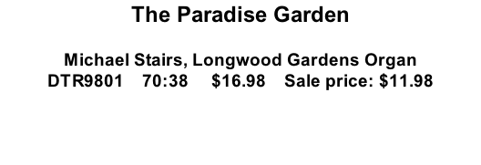 The Paradise Garden  Michael Stairs, Longwood Gardens Organ DTR9801    70:38     $16.98    Sale price: $11.98
