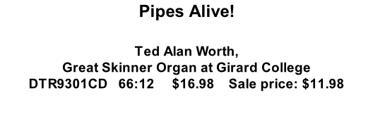 Pipes Alive!  Ted Alan Worth, Great Skinner Organ at Girard College DTR9301CD   66:12     $16.98    Sale price: $11.98