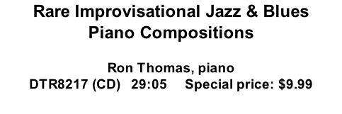 Rare Improvisational Jazz & Blues Piano Compositions   Ron Thomas, piano DTR8217 (CD)   29:05     Special price: $9.99  Triplightly Rag Easy Living Blues in C Rockin' Blues Lyonswaltz Blues for Brother