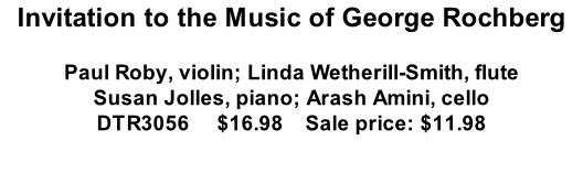 Invitation to the Music of George Rochberg  Paul Roby, violin; Linda Wetherill-Smith, flute Susan Jolles, piano; Arash Amini, cello DTR3056     $16.98    Sale price: $11.98