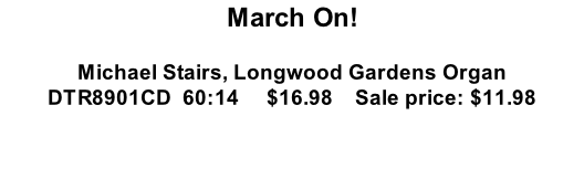 March On!  Michael Stairs, Longwood Gardens Organ DTR8901CD  60:14     $16.98    Sale price: $11.98