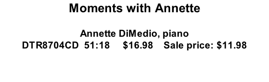Moments with Annette  Annette DiMedio, piano DTR8704CD  51:18     $16.98    Sale price: $11.98