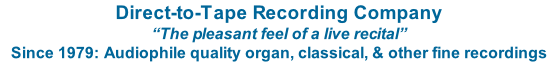 "Direct-to-Tape Recording Company ""The pleasant feel of a live recital"" Since 1979: Audiophile quality organ, classical, & other fine recordings"